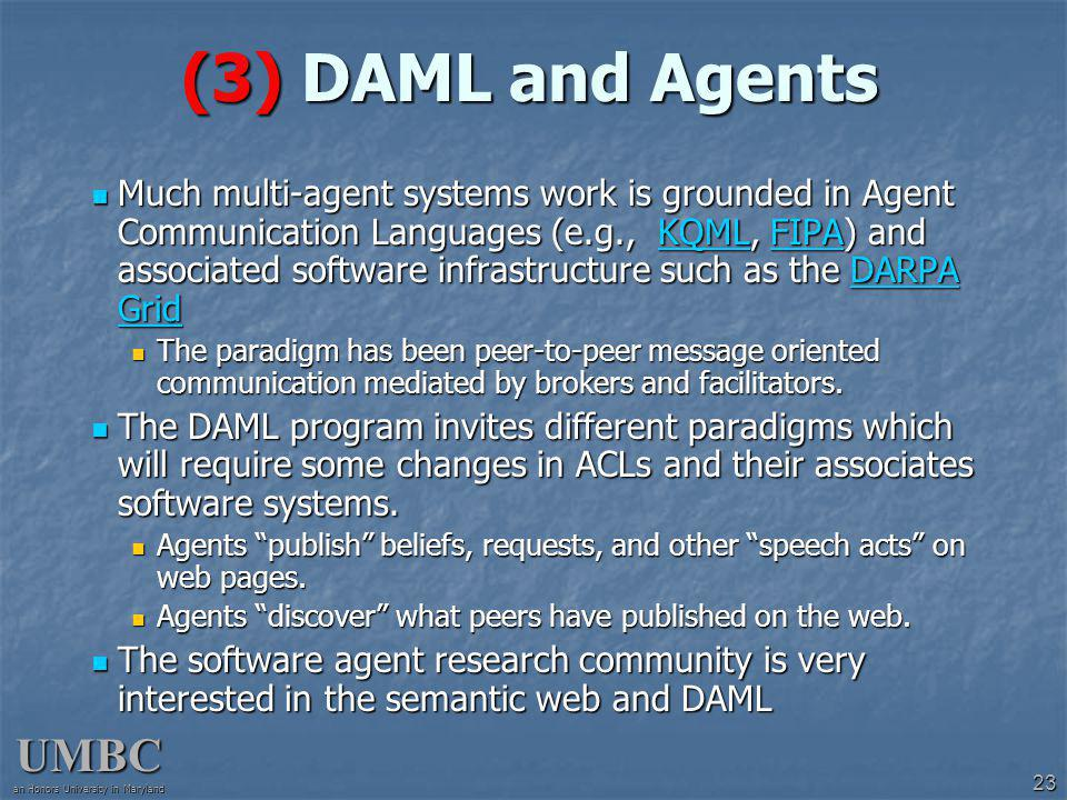 UMBC an Honors University in Maryland 23 (3) DAML and Agents Much multi-agent systems work is grounded in Agent Communication Languages (e.g., KQML, FIPA) and associated software infrastructure such as the DARPA Grid Much multi-agent systems work is grounded in Agent Communication Languages (e.g., KQML, FIPA) and associated software infrastructure such as the DARPA GridKQMLFIPADARPA GridKQMLFIPADARPA Grid The paradigm has been peer-to-peer message oriented communication mediated by brokers and facilitators.