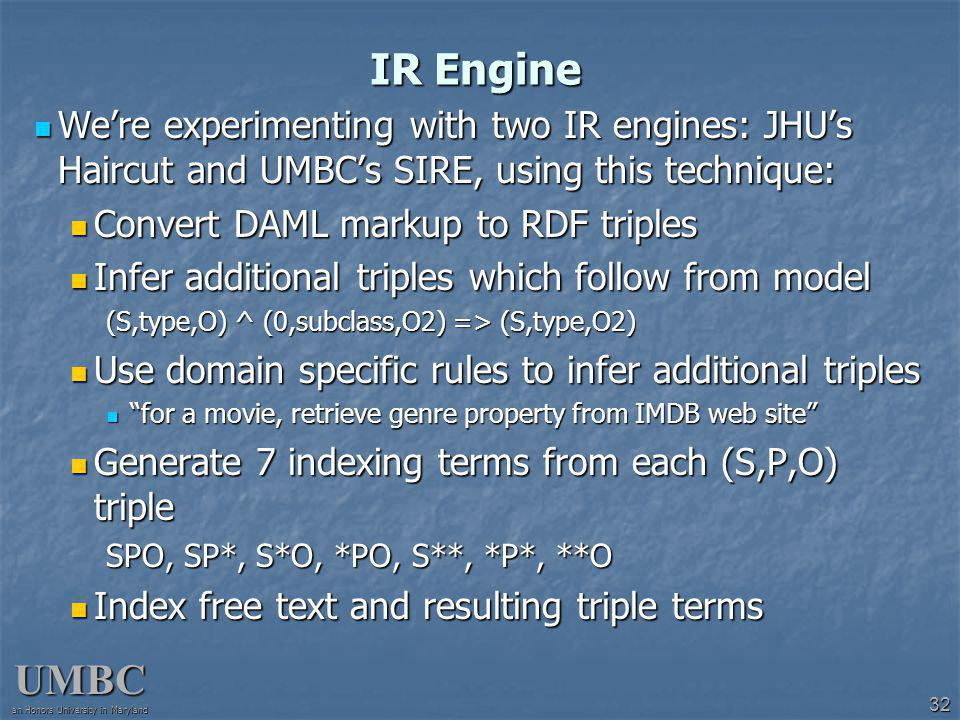 UMBC an Honors University in Maryland 32 IR Engine Were experimenting with two IR engines: JHUs Haircut and UMBCs SIRE, using this technique: Were experimenting with two IR engines: JHUs Haircut and UMBCs SIRE, using this technique: Convert DAML markup to RDF triples Convert DAML markup to RDF triples Infer additional triples which follow from model Infer additional triples which follow from model (S,type,O) ^ (0,subclass,O2) => (S,type,O2) Use domain specific rules to infer additional triples Use domain specific rules to infer additional triples for a movie, retrieve genre property from IMDB web site for a movie, retrieve genre property from IMDB web site Generate 7 indexing terms from each (S,P,O) triple Generate 7 indexing terms from each (S,P,O) triple SPO, SP*, S*O, *PO, S**, *P*, **O Index free text and resulting triple terms Index free text and resulting triple terms