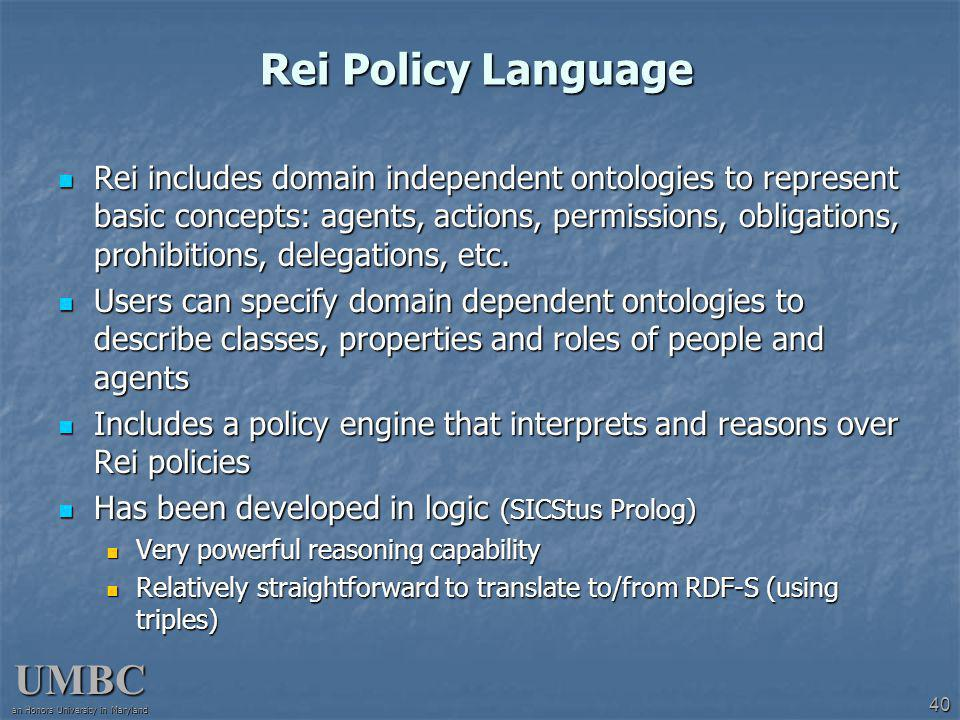 UMBC an Honors University in Maryland 40 Rei Policy Language Rei includes domain independent ontologies to represent basic concepts: agents, actions, permissions, obligations, prohibitions, delegations, etc.