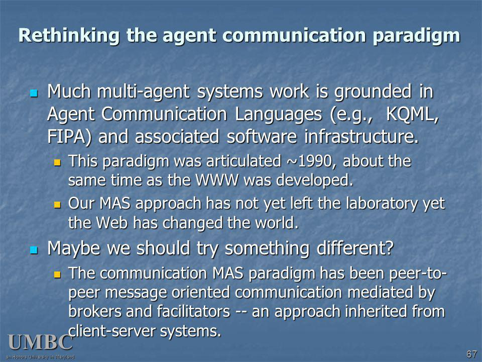 UMBC an Honors University in Maryland 67 Rethinking the agent communication paradigm Much multi-agent systems work is grounded in Agent Communication Languages (e.g., KQML, FIPA) and associated software infrastructure.