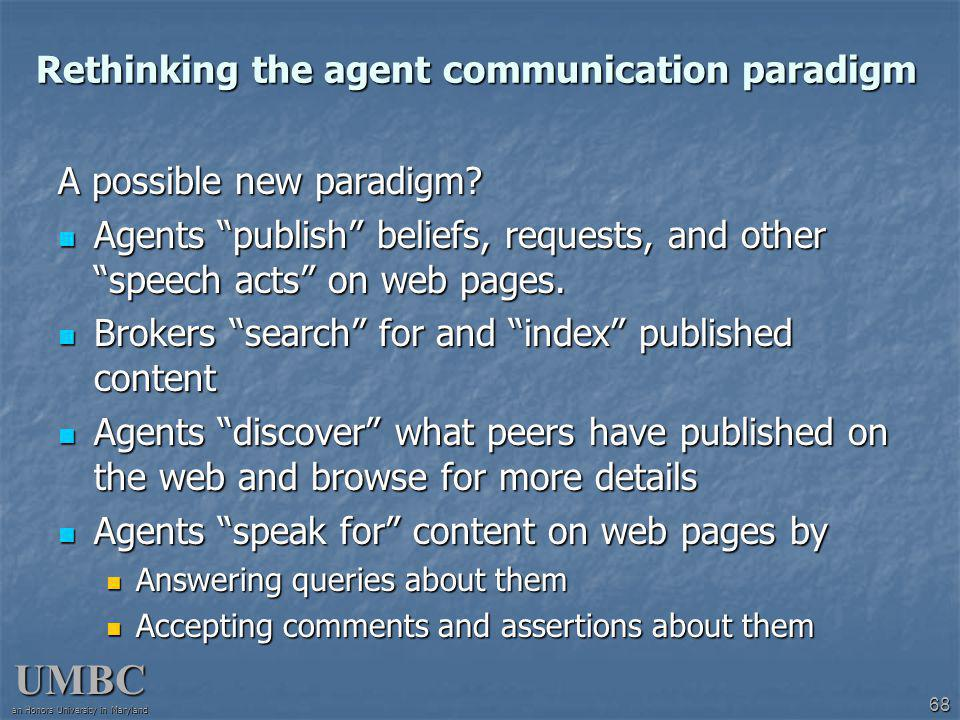UMBC an Honors University in Maryland 68 Rethinking the agent communication paradigm A possible new paradigm.