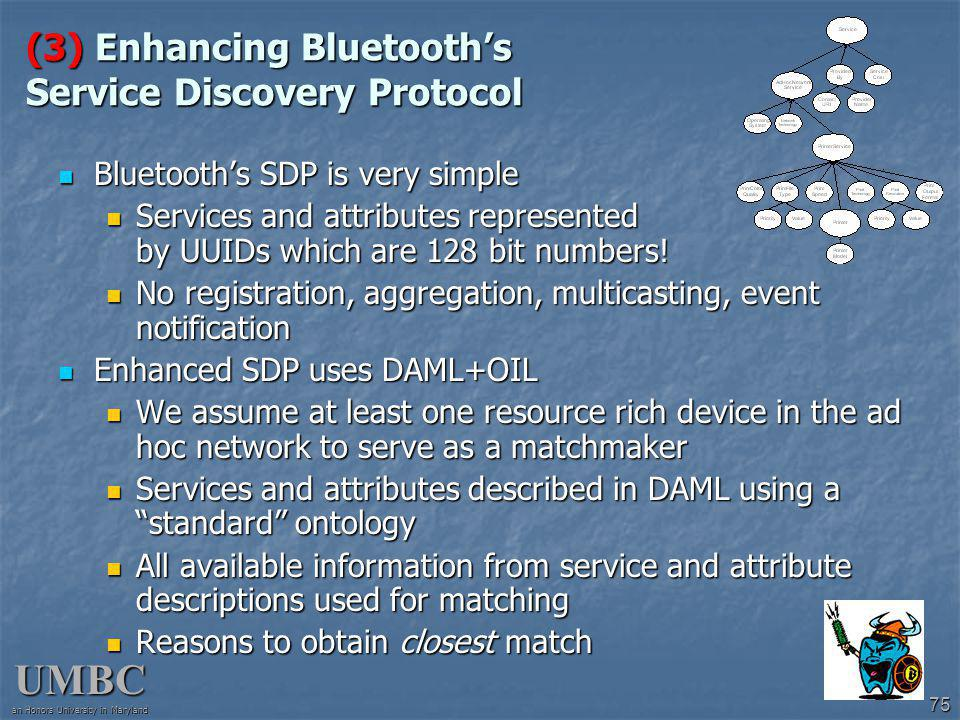 UMBC an Honors University in Maryland 75 (3) Enhancing Bluetooths Service Discovery Protocol Bluetooths SDP is very simple Bluetooths SDP is very simple Services and attributes represented by UUIDs which are 128 bit numbers.