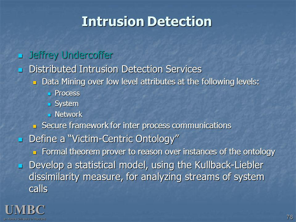 UMBC an Honors University in Maryland 76 Intrusion Detection Jeffrey Undercoffer Jeffrey Undercoffer Distributed Intrusion Detection Services Distributed Intrusion Detection Services Data Mining over low level attributes at the following levels: Data Mining over low level attributes at the following levels: Process Process System System Network Network Secure framework for inter process communications Secure framework for inter process communications Define a Victim-Centric Ontology Define a Victim-Centric Ontology Formal theorem prover to reason over instances of the ontology Formal theorem prover to reason over instances of the ontology Develop a statistical model, using the Kullback-Liebler dissimilarity measure, for analyzing streams of system calls Develop a statistical model, using the Kullback-Liebler dissimilarity measure, for analyzing streams of system calls