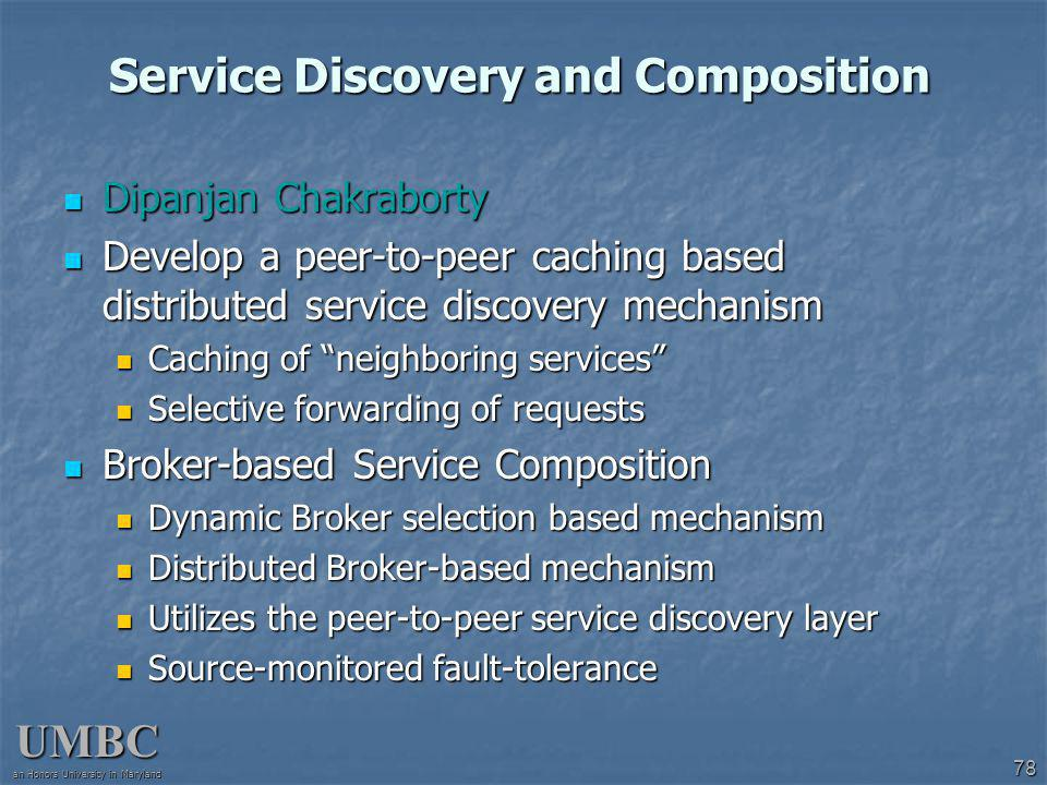 UMBC an Honors University in Maryland 78 Service Discovery and Composition Dipanjan Chakraborty Dipanjan Chakraborty Develop a peer-to-peer caching based distributed service discovery mechanism Develop a peer-to-peer caching based distributed service discovery mechanism Caching of neighboring services Caching of neighboring services Selective forwarding of requests Selective forwarding of requests Broker-based Service Composition Broker-based Service Composition Dynamic Broker selection based mechanism Dynamic Broker selection based mechanism Distributed Broker-based mechanism Distributed Broker-based mechanism Utilizes the peer-to-peer service discovery layer Utilizes the peer-to-peer service discovery layer Source-monitored fault-tolerance Source-monitored fault-tolerance