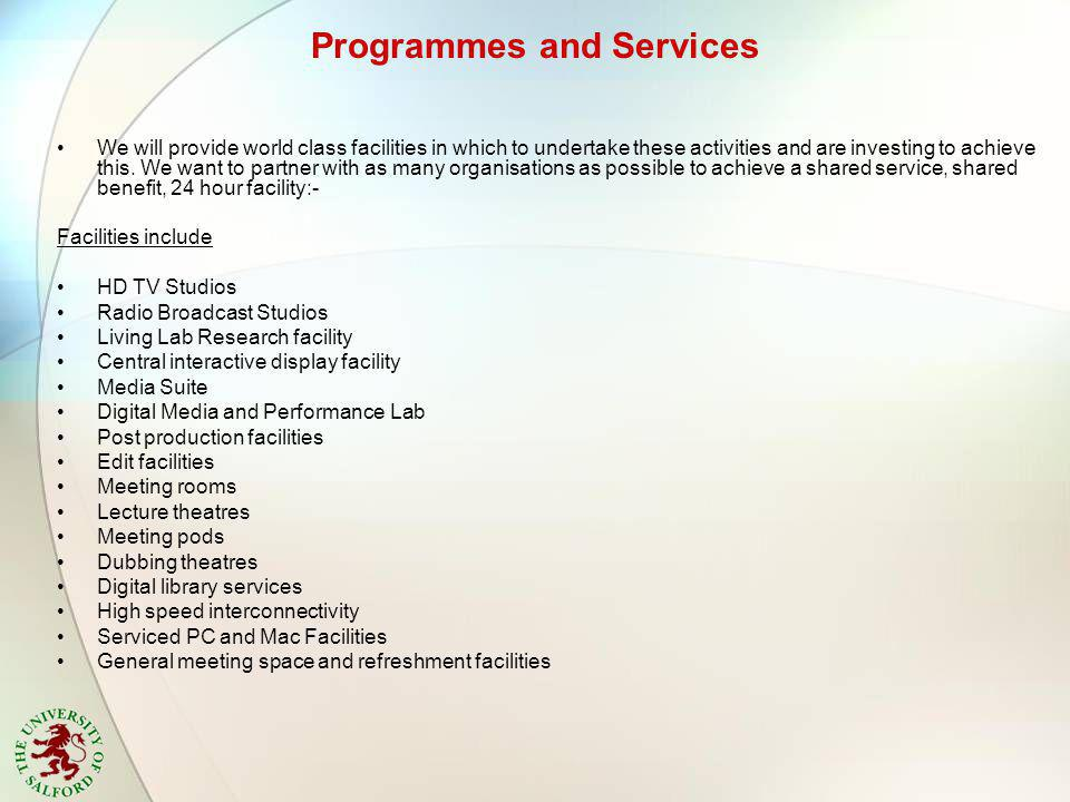 Programmes and Services We will provide world class facilities in which to undertake these activities and are investing to achieve this.