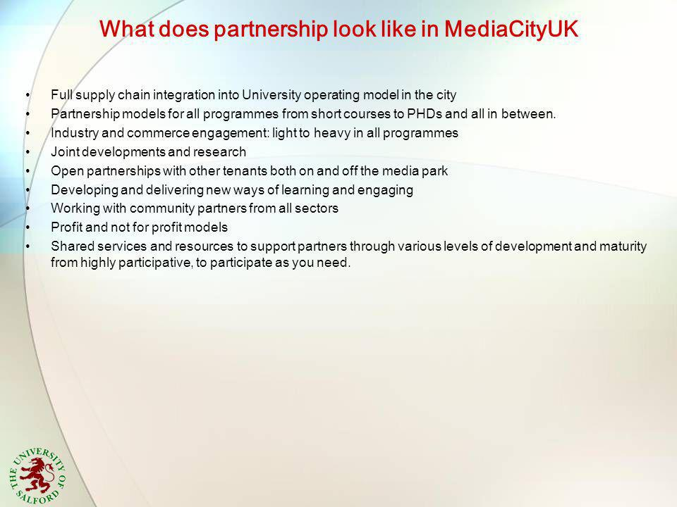 What does partnership look like in MediaCityUK Full supply chain integration into University operating model in the city Partnership models for all programmes from short courses to PHDs and all in between.