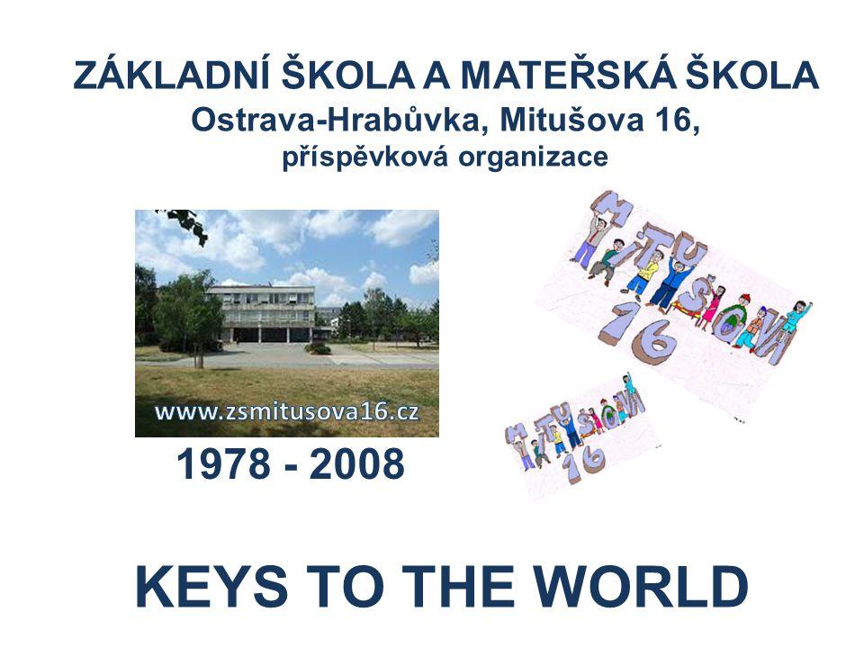 ZÁKLADNÍ ŠKOLA A MATEŘSKÁ ŠKOLA Ostrava-Hrabůvka, Mitušova 16, příspěvková organizace 1978 - 2008 KEYS TO THE WORLD