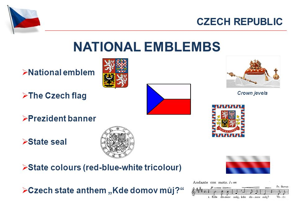 NATIONAL EMBLEMBS National emblem The Czech flag Prezident banner State seal State colours (red-blue-white tricolour) Czech state anthem Kde domov můj.