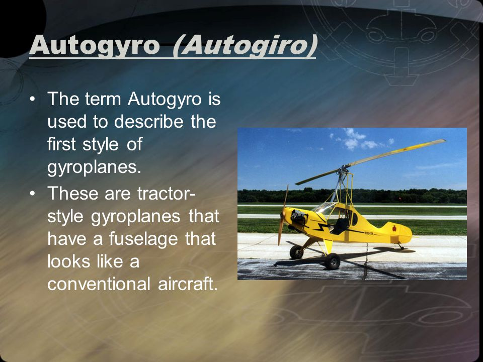 Autogyro (Autogiro) The term Autogyro is used to describe the first style of gyroplanes.