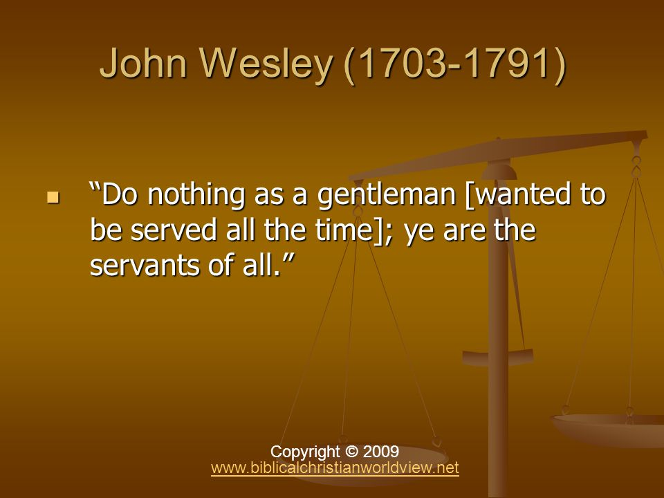John Wesley (1703-1791) Do nothing as a gentleman [wanted to be served all the time]; ye are the servants of all.