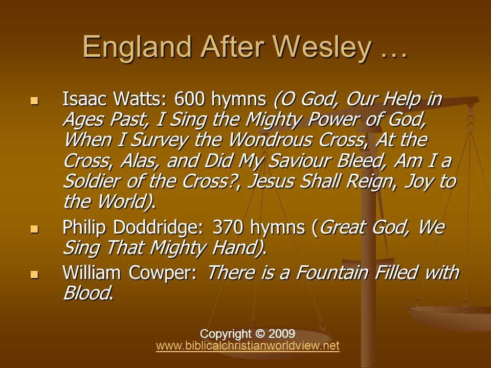 England After Wesley … Isaac Watts: 600 hymns (O God, Our Help in Ages Past, I Sing the Mighty Power of God, When I Survey the Wondrous Cross, At the Cross, Alas, and Did My Saviour Bleed, Am I a Soldier of the Cross , Jesus Shall Reign, Joy to the World).