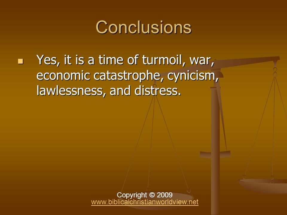 Conclusions Yes, it is a time of turmoil, war, economic catastrophe, cynicism, lawlessness, and distress.