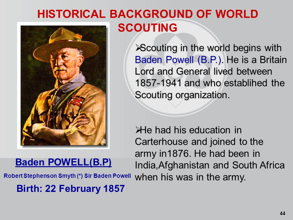 44 HISTORICAL BACKGROUND OF WORLD SCOUTING Birth: 22 February 1857 Baden POWELL(B.P) Robert Stephenson Smyth (*) Sir Baden Powell Scouting in the world begins with Baden Powell (B.P.).