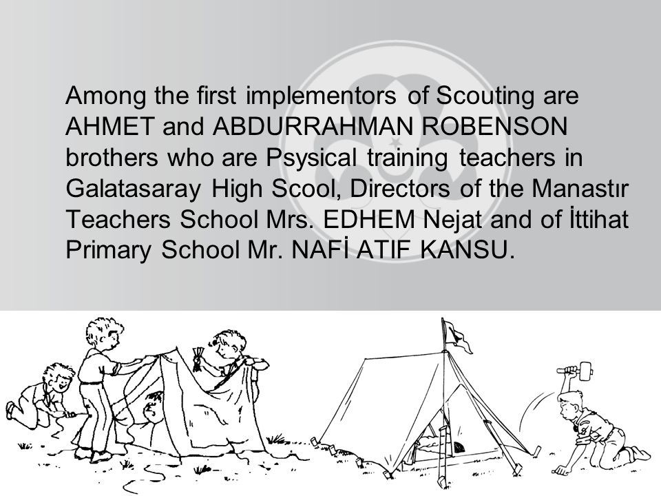 Among the first implementors of Scouting are AHMET and ABDURRAHMAN ROBENSON brothers who are Psysical training teachers in Galatasaray High Scool, Directors of the Manastır Teachers School Mrs.