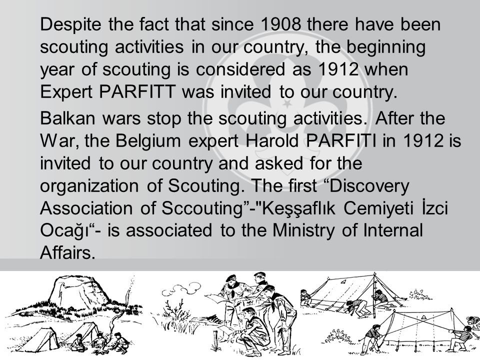 Despite the fact that since 1908 there have been scouting activities in our country, the beginning year of scouting is considered as 1912 when Expert PARFITT was invited to our country.
