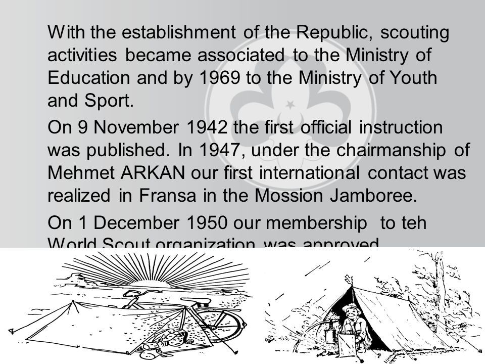 With the establishment of the Republic, scouting activities became associated to the Ministry of Education and by 1969 to the Ministry of Youth and Sport.