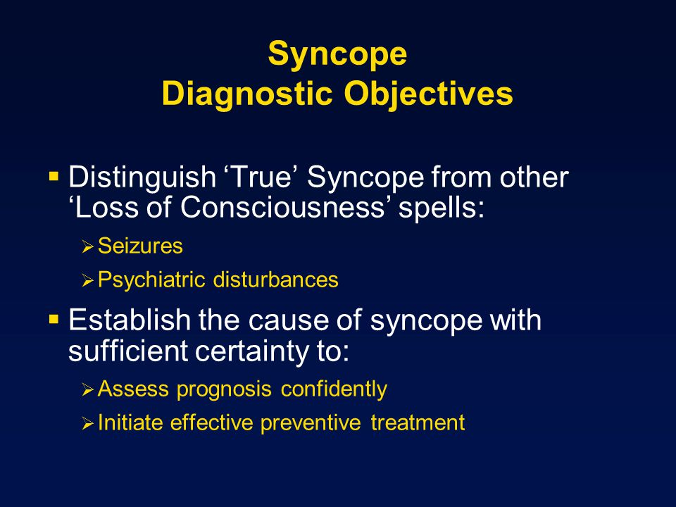 Syncope Diagnostic Objectives Distinguish True Syncope from other Loss of Consciousness spells: Seizures Psychiatric disturbances Establish the cause