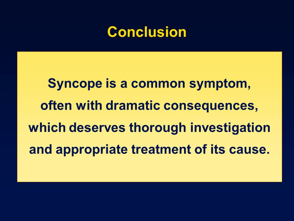 Conclusion Syncope is a common symptom, often with dramatic consequences, which deserves thorough investigation and appropriate treatment of its cause