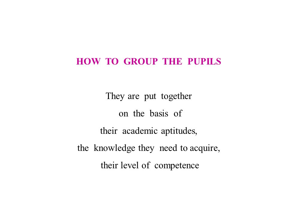 HOW TO GROUP THE PUPILS They are put together on the basis of their academic aptitudes, the knowledge they need to acquire, their level of competence