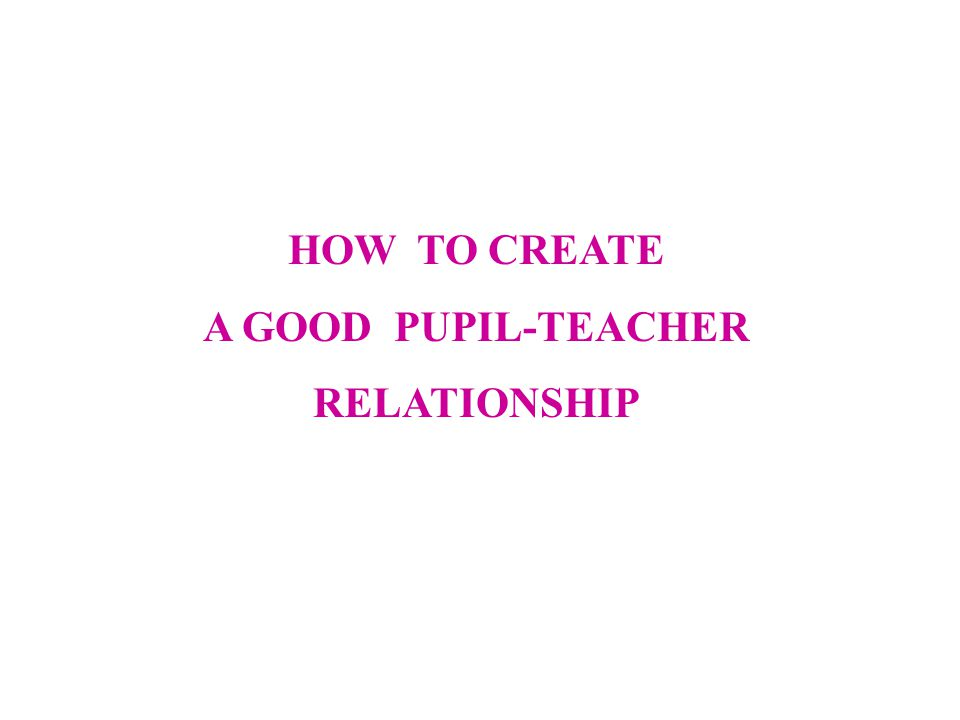 HOW TO CREATE A GOOD PUPIL-TEACHER RELATIONSHIP