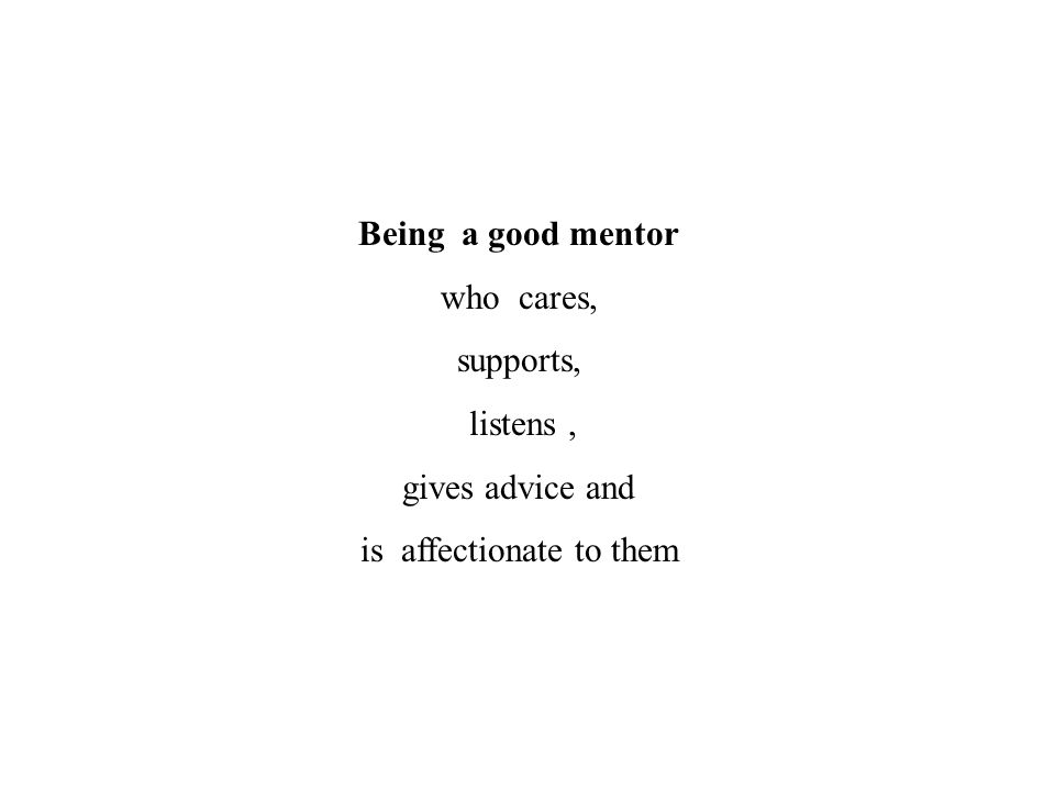 Being a good mentor who cares, supports, listens, gives advice and is affectionate to them