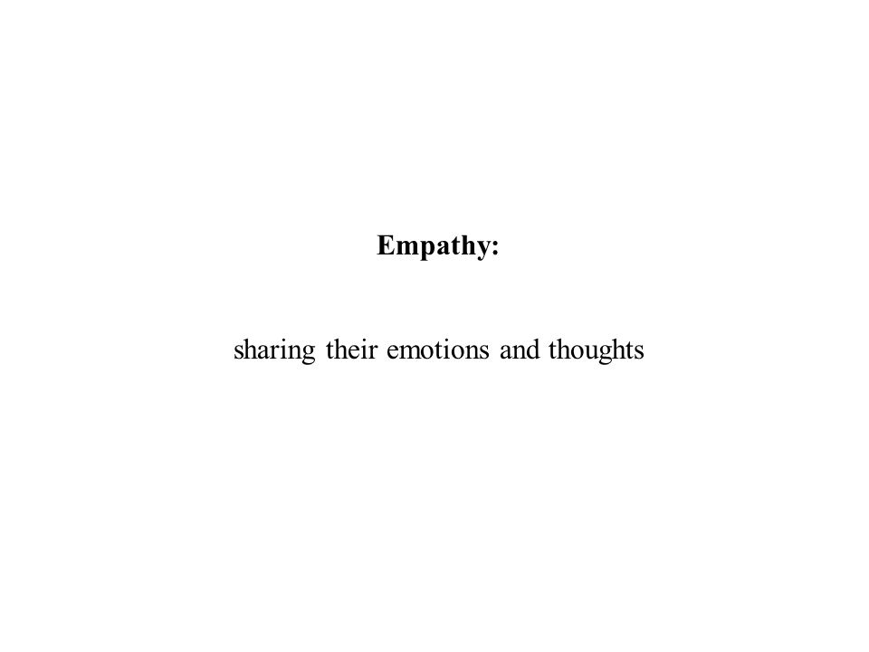Empathy: sharing their emotions and thoughts