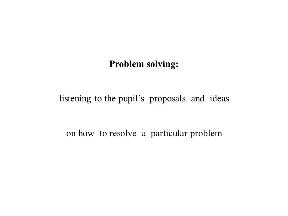 Problem solving: listening to the pupils proposals and ideas on how to resolve a particular problem