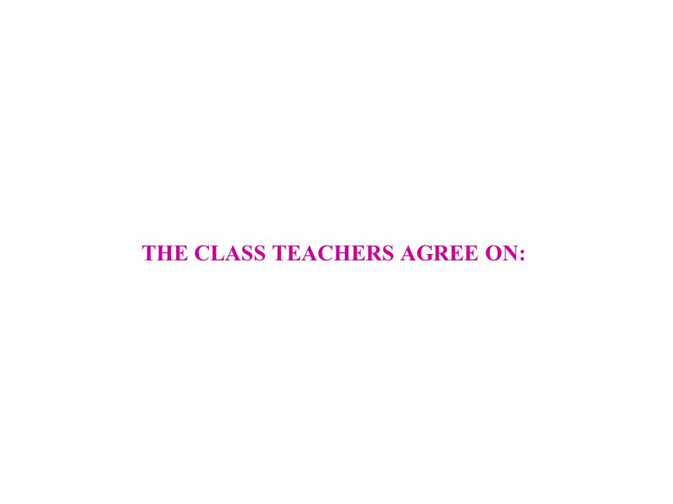 THE CLASS TEACHERS AGREE ON:
