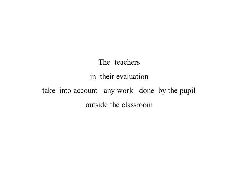 The teachers in their evaluation take into account any work done by the pupil outside the classroom