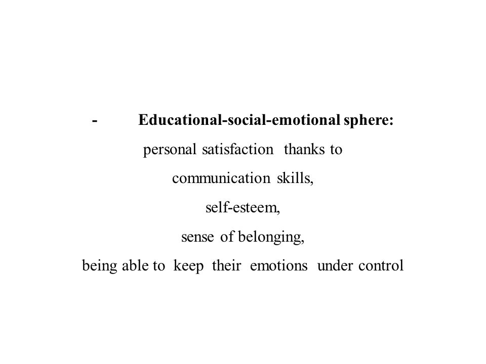 - Educational-social-emotional sphere: personal satisfaction thanks to communication skills, self-esteem, sense of belonging, being able to keep their emotions under control