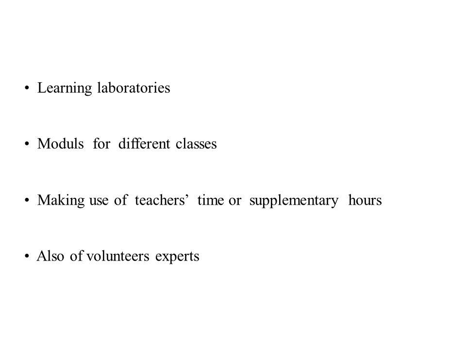 Learning laboratories Moduls for different classes Making use of teachers time or supplementary hours Also of volunteers experts