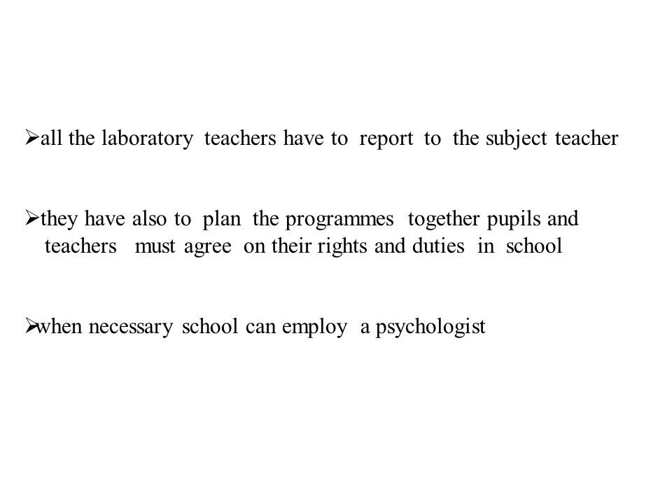 all the laboratory teachers have to report to the subject teacher they have also to plan the programmes together pupils and teachers must agree on their rights and duties in school when necessary school can employ a psychologist