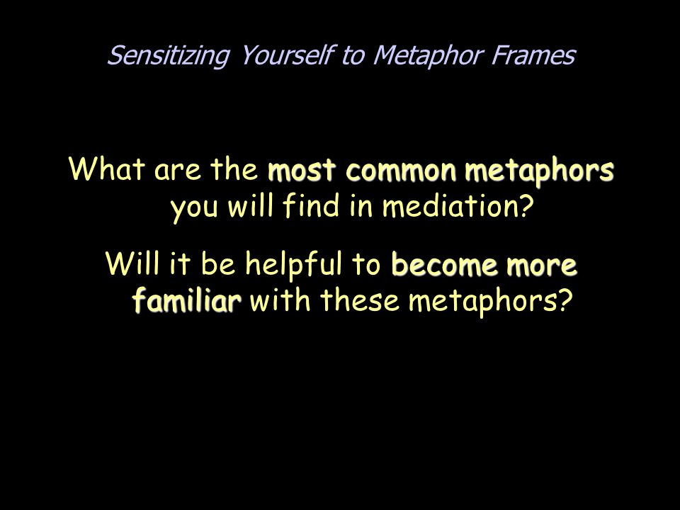 Sensitizing Yourself to Metaphor Frames most common metaphors What are the most common metaphors you will find in mediation? become more familiar Will