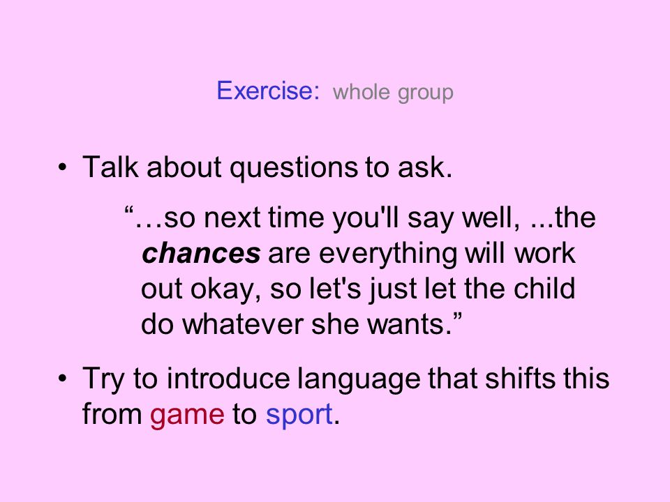 Exercise: whole group Talk about questions to ask. …so next time you'll say well,...the chances are everything will work out okay, so let's just let t
