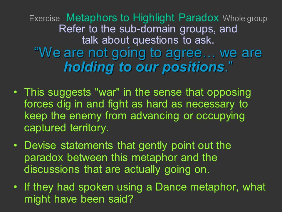 We are not going to agree… we are holding to our positions. Exercise: Metaphors to Highlight Paradox Whole group Refer to the sub-domain groups, and t