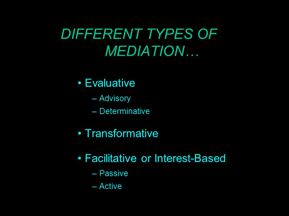 DIFFERENT TYPES OF MEDIATION… Evaluative –Advisory –Determinative Transformative Facilitative or Interest-Based –Passive –Active