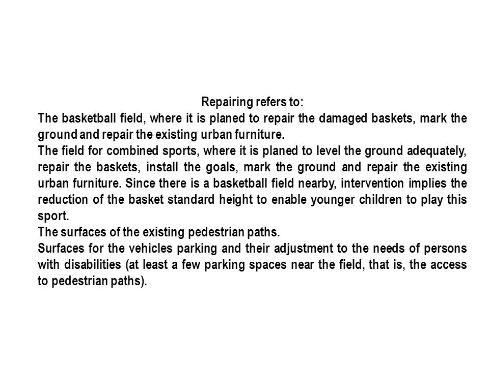 Repairing refers to: The basketball field, where it is planed to repair the damaged baskets, mark the ground and repair the existing urban furniture.