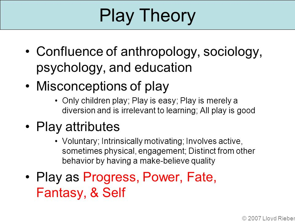 © 2007 Lloyd Rieber Play Theory Confluence of anthropology, sociology, psychology, and education Misconceptions of play Only children play; Play is easy; Play is merely a diversion and is irrelevant to learning; All play is good Play attributes Voluntary; Intrinsically motivating; Involves active, sometimes physical, engagement; Distinct from other behavior by having a make-believe quality Play as Progress, Power, Fate, Fantasy, & Self