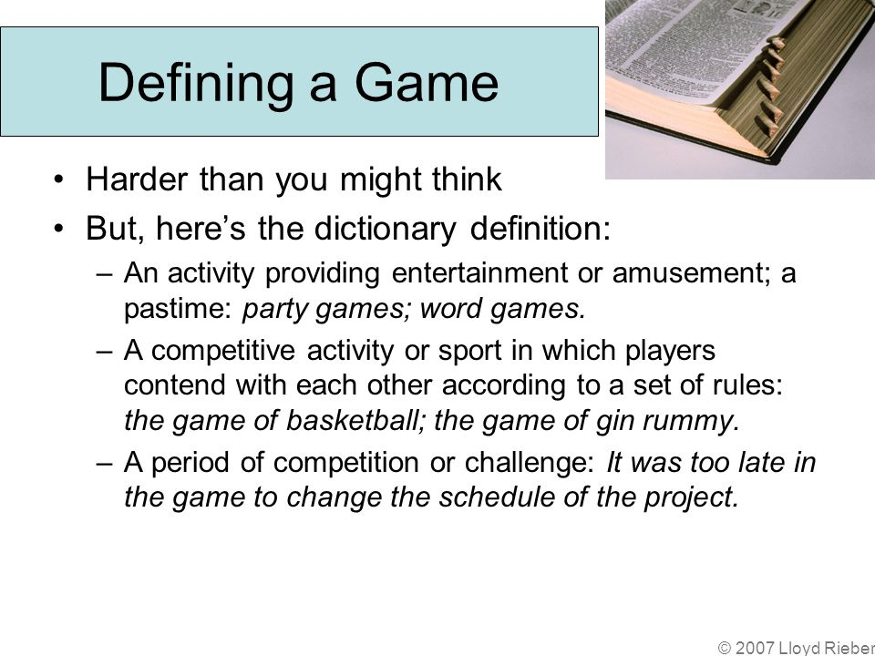 © 2007 Lloyd Rieber Defining a Game Harder than you might think But, heres the dictionary definition: –An activity providing entertainment or amusement; a pastime: party games; word games.