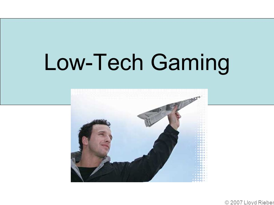 © 2007 Lloyd Rieber Low-Tech Gaming