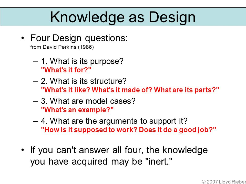© 2007 Lloyd Rieber Knowledge as Design Four Design questions: from David Perkins (1986) –1.