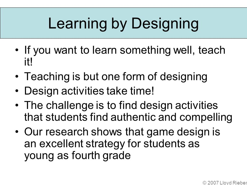 Learning by Designing If you want to learn something well, teach it.