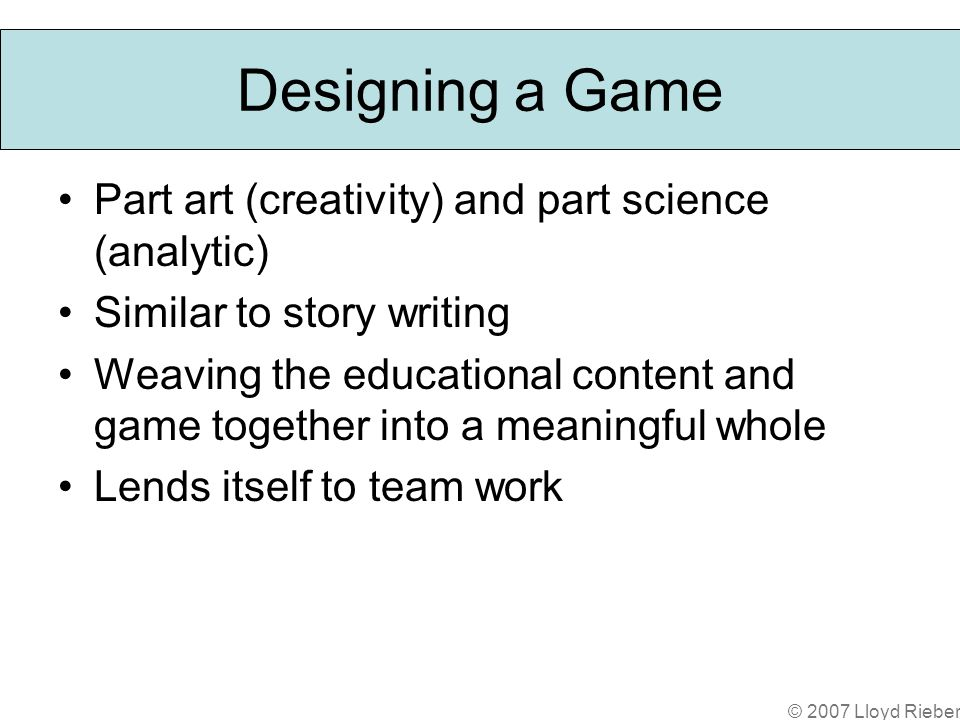 © 2007 Lloyd Rieber Designing a Game Part art (creativity) and part science (analytic) Similar to story writing Weaving the educational content and game together into a meaningful whole Lends itself to team work