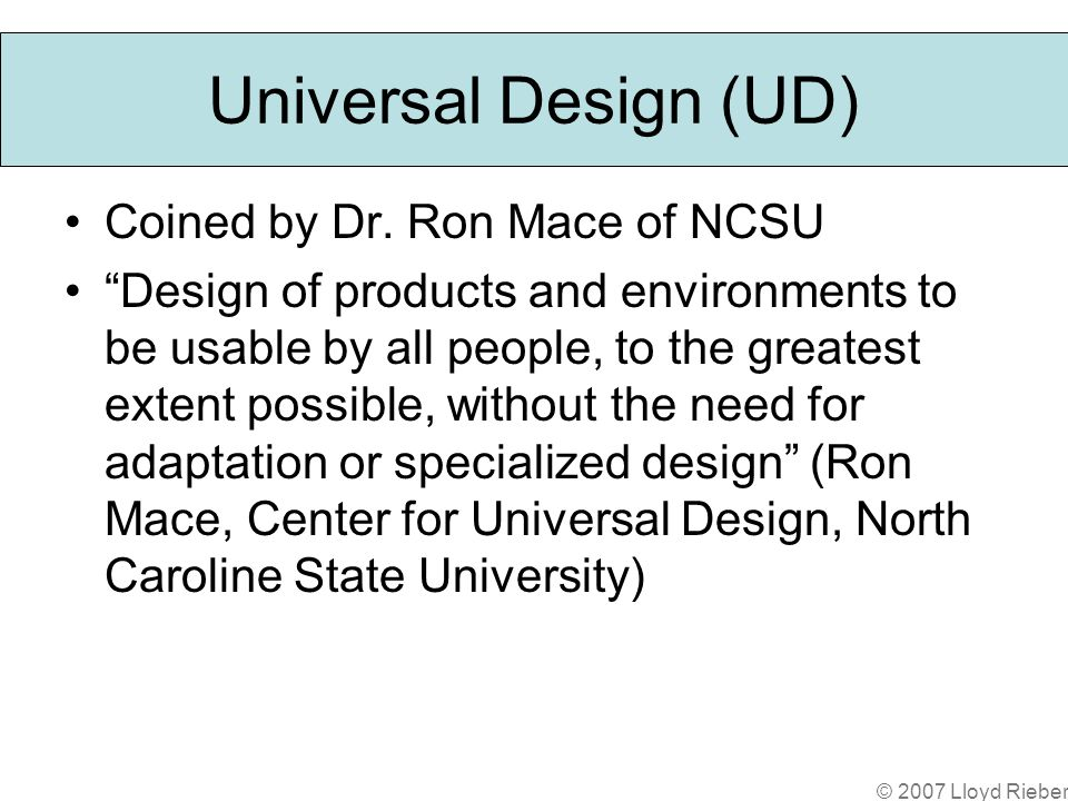 © 2007 Lloyd Rieber Universal Design (UD) Coined by Dr.