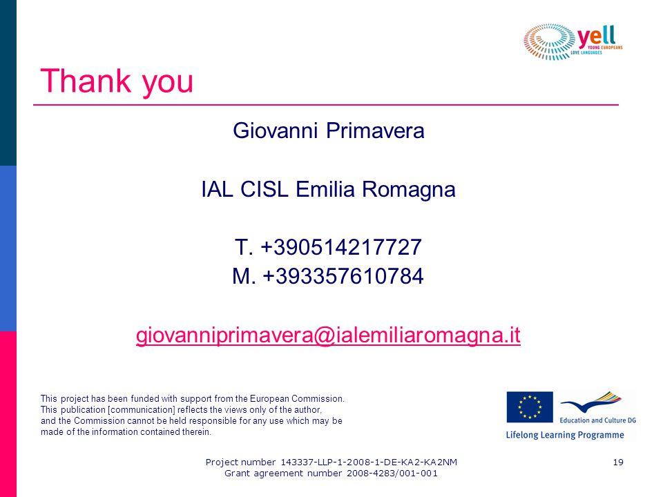 Project number 143337-LLP-1-2008-1-DE-KA2-KA2NM Grant agreement number 2008-4283/001-001 19 Thank you Giovanni Primavera IAL CISL Emilia Romagna T.