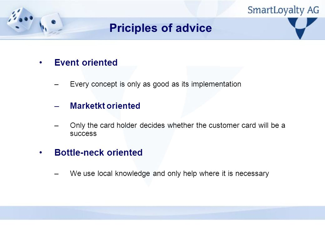 Event oriented –Every concept is only as good as its implementation –Marketkt oriented –Only the card holder decides whether the customer card will be a success Bottle-neck oriented –We use local knowledge and only help where it is necessary Priciples of advice