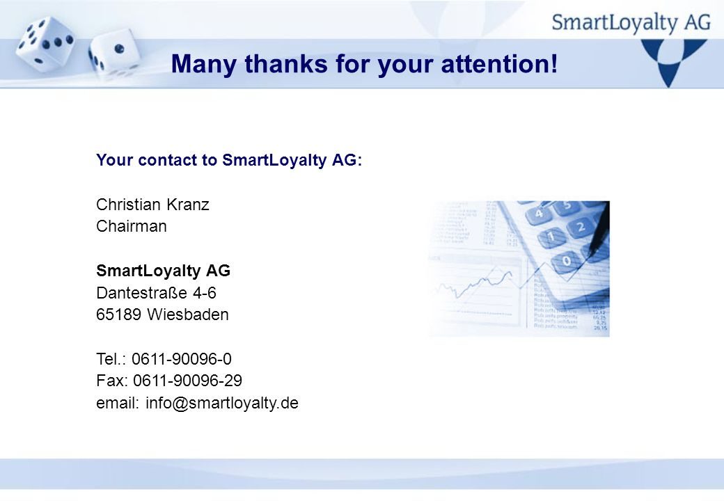 Your contact to SmartLoyalty AG: Christian Kranz Chairman SmartLoyalty AG Dantestraße 4-6 65189 Wiesbaden Tel.: 0611-90096-0 Fax: 0611-90096-29 email: info@smartloyalty.de Many thanks for your attention!