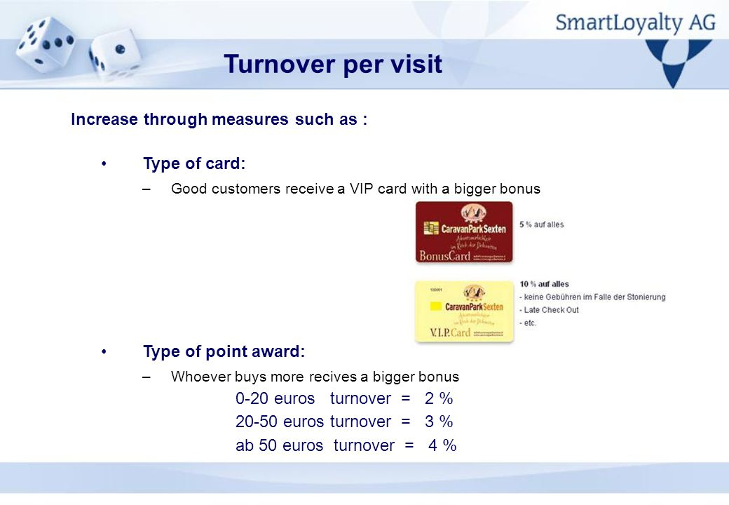 Type of card: –Good customers receive a VIP card with a bigger bonus Type of point award: –Whoever buys more recives a bigger bonus 0-20 euros turnover = 2 % 20-50 euros turnover = 3 % ab 50 euros turnover = 4 % Turnover per visit Increase through measures such as :