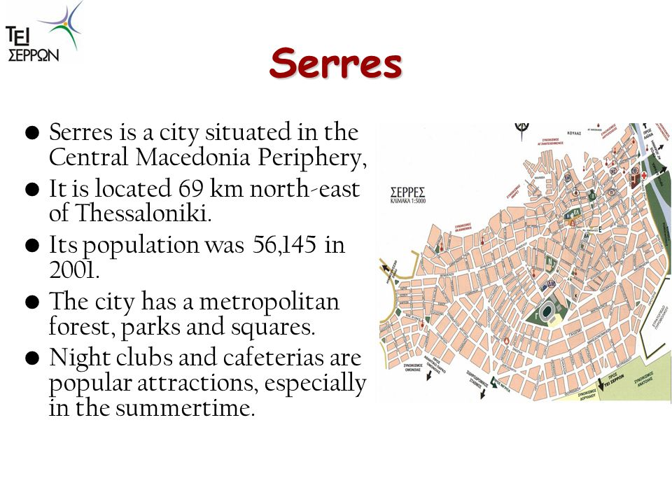 Serres Serres is a city situated in the Central Macedonia Periphery, It is located 69 km north-east of Thessaloniki. Its population was 56,145 in 2001