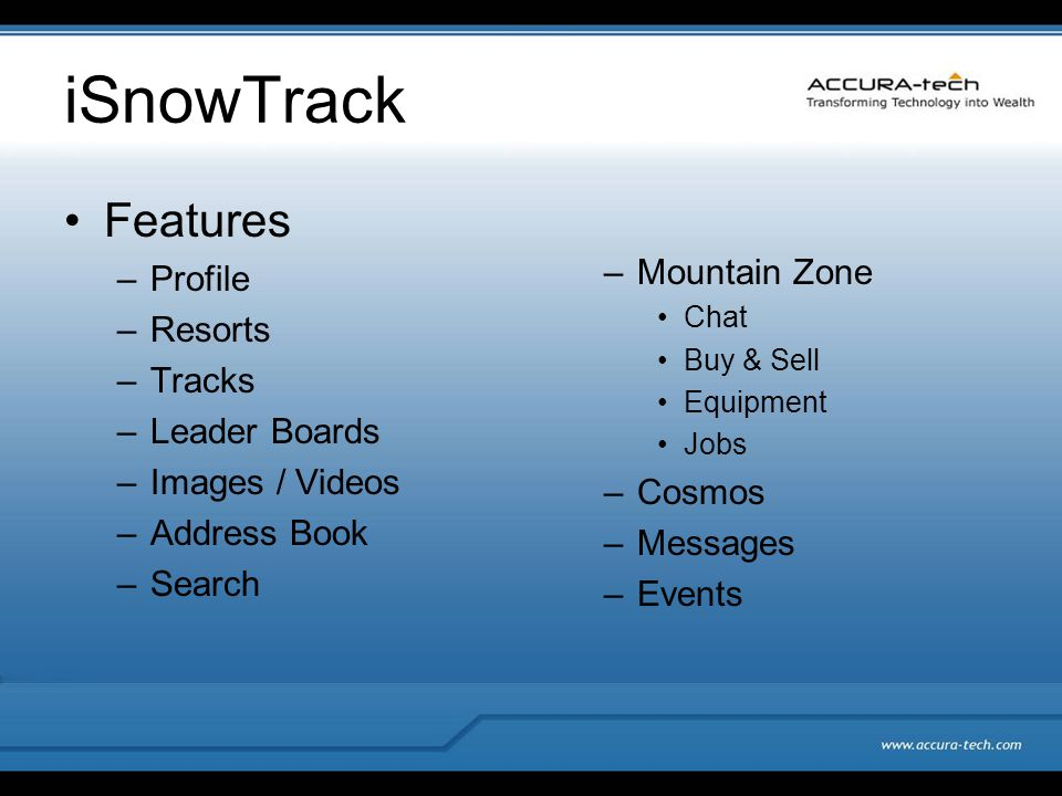 iSnowTrack Features –Profile –Resorts –Tracks –Leader Boards –Images / Videos –Address Book –Search –Mountain Zone Chat Buy & Sell Equipment Jobs –Cosmos –Messages –Events